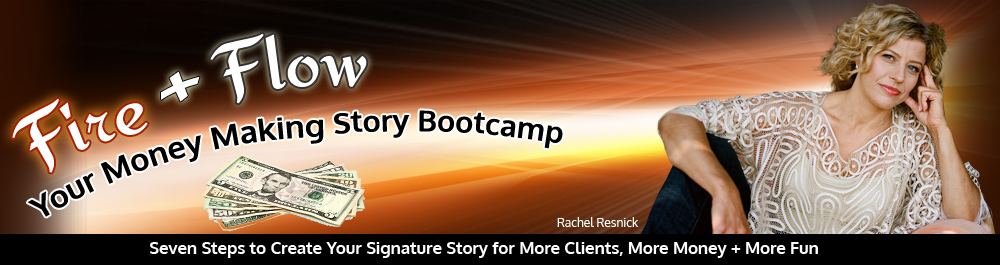 FIRE & FLOW: YOUR MONEY-MAKING STORY  	BOOTCAMP Seven Steps to Create Your Signature Story  for More Clients, More Money + More Fun